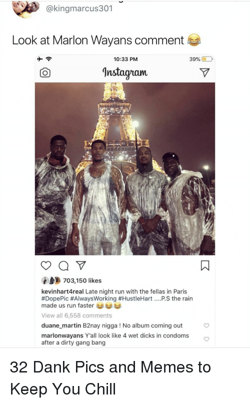 duane: @kingmarcus301  Look at Marlon Wayans comment  10:33 PM  39% (10,  Instagnam.  703,150 likes  kevinhart4real Late night run with the fellas in Paris  #DopePic #AlwaysWorking #HustleHart PS the rain  made us run faster  View all 6,558 comments  duane_martin B2nay nigga ! No album coming out  marlonwayans Y'all look like 4 wet dicks in condoms  after a dirty gang bang 32 Dank Pics and Memes to Keep You Chill