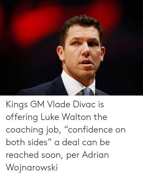 "Luke Walton, Soon..., and Job: Kings GM Vlade Divac is offering Luke Walton the coaching job, ""confidence on both sides"" a deal can be reached soon, per Adrian Wojnarowski"