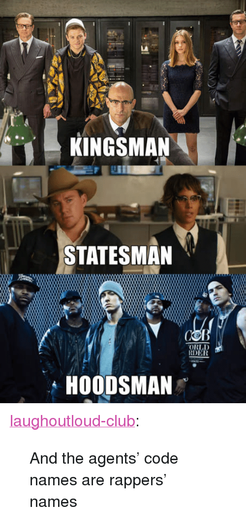 "Code Names: KINGSMAN  STATESMAN  ORLD  RDER  HOODSMAN <p><a href=""http://laughoutloud-club.tumblr.com/post/165854154773/and-the-agents-code-names-are-rappers-names"" class=""tumblr_blog"">laughoutloud-club</a>:</p>  <blockquote><p>And the agents' code names are rappers' names</p></blockquote>"
