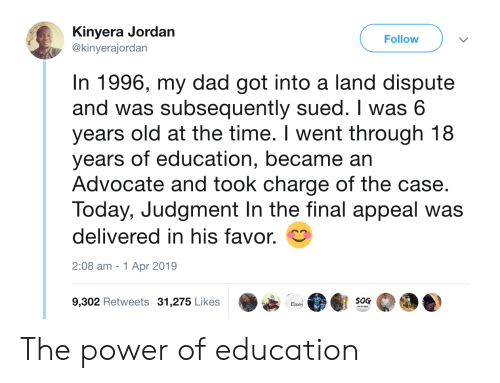 Dad, Jordan, and Power: Kinyera Jordan  @kinyerajordan  Follow  In 1996, my dad got into a land dispute  and was subsequently sued. I was 6  years old at the time. I went through 18  years of education, became an  Advocate and took charge of the case.  Today, Judgment In the final appeal was  delivered in his favor.  2:08 am -1 Apr 2019  9,302 Retweets 31,275 Likes  S0G  Essat The power of education