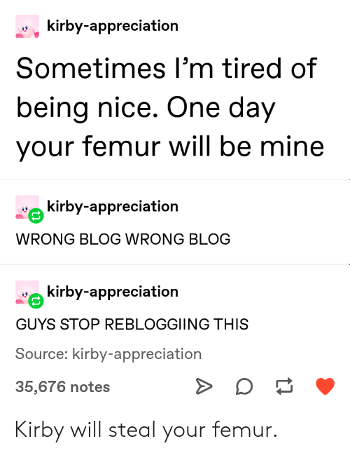 Blog, Nice, and Kirby: kirby-appreciation  Sometimes I'm tired of  being nice. One day  your femur will be mine  kirby-appreciation  WRONG BLOG WRONG BLOG  kirby-appreciation  GUYS STOP REBLOGGIING THIS  Source: kirby-appreciation  35,676 notes Kirby will steal your femur.