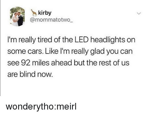 Cars, Tumblr, and Blog: kirby  @mommatotwo  I'm really tired of the LED headlights on  some cars. Like I'm really glad you can  see 92 miles ahead but the rest of us  are blind now. wonderytho:meirl