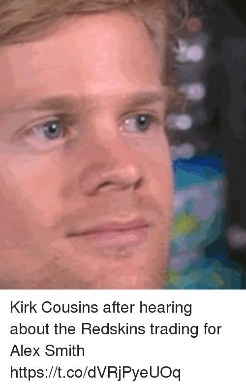 Kirk Cousins: Kirk Cousins after hearing about the Redskins trading for Alex Smith https://t.co/dVRjPyeUOq