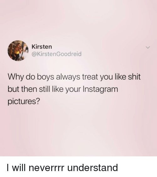 Instagram, Shit, and Pictures: Kirsten  @KirstenGoodreid  Why do boys always treat you like shit  but then still like your Instagram  pictures? I will neverrrr understand