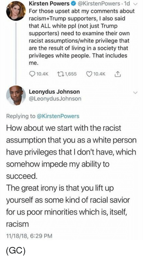 privileges: Kirsten Powers@KirstenPowers 1d  For those upset abt my comments about  racism+Trump supporters, I also said  that ALL white ppl (not just Trump  supporters) need to examine their own  racist assumptions/white privilege that  are the result of living in a society that  privileges white people. That includes  me.  10.4K 65 10.4K  Leonydus Johnson  @LeonydusJohnson  Replying to @KirstenPowers  How about we start with the racist  assumption that you as a white person  have privileges that I don't have, which  somehow impede my ability to  succeed  The great irony is that you lift up  yourself as some kind of racial savior  for us poor minorities which is, itself,  racism  11/18/18, 6:29 PM (GC)