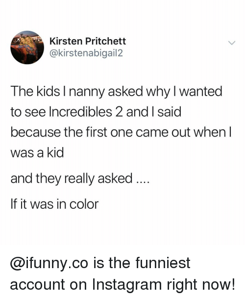 Instagram, Incredibles 2, and Kids: Kirsten Pritchett  @kirstenabigail2  The kids I nanny asked why I wanted  see Incredibles 2 and I said  because the first one came out when l  was a kid  and they really asked  If it was in color @ifunny.co is the funniest account on Instagram right now!