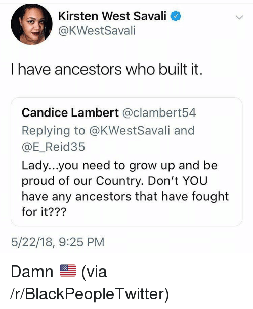 Blackpeopletwitter, Proud, and Who: Kirsten West Savali <  @KWestSavali  I have ancestors who built it.  Candice Lambert @clambert54  Replying to @KWestSavali and  @E_Reid35  Lady...you need to grow up and be  proud of our Country. Don't YOU  have any ancestors that have fought  for it???  5/22/18, 9:25 PM <p>Damn 🇺🇸 (via /r/BlackPeopleTwitter)</p>