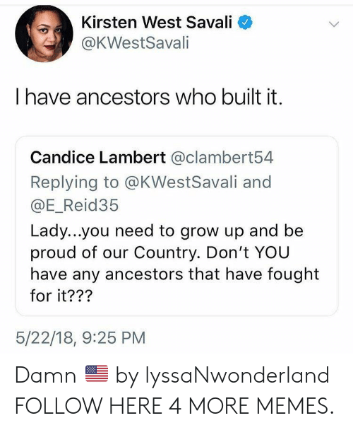 Dank, Memes, and Target: Kirsten West Savali  @KWestSavali  have ancestors who built it.  Candice Lambert @clambert54  Replying to @KWestSavali and  @E_Reid35  Lady...you need to grow up and be  proud of our Country. Don't YOU  have any ancestors that have fought  for it???  5/22/18, 9:25 PM Damn 🇺🇸 by lyssaNwonderland FOLLOW HERE 4 MORE MEMES.