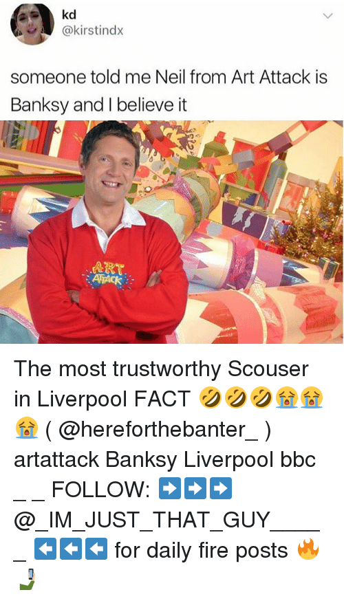 neile: @kirstindx  someone told me Neil from Art Attack is  Banksy and I believe it  ART  ATACK The most trustworthy Scouser in Liverpool FACT 🤣🤣🤣😭😭😭 ( @hereforthebanter_ ) artattack Banksy Liverpool bbc _ _ FOLLOW: ➡➡➡@_IM_JUST_THAT_GUY_____ ⬅⬅⬅ for daily fire posts 🔥🤳🏼