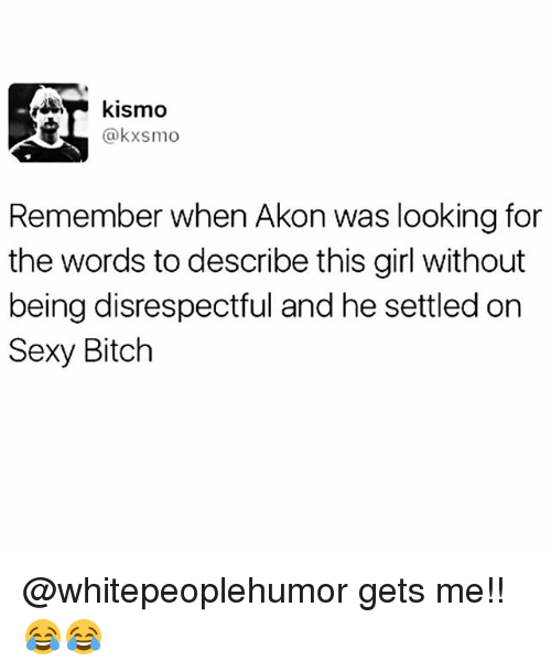 Akon: kismo  @kxsmo  Remember when Akon was looking for  the words to describe this girl without  being disrespectful and he settled on  Sexy Bitch @whitepeoplehumor gets me!! 😂😂