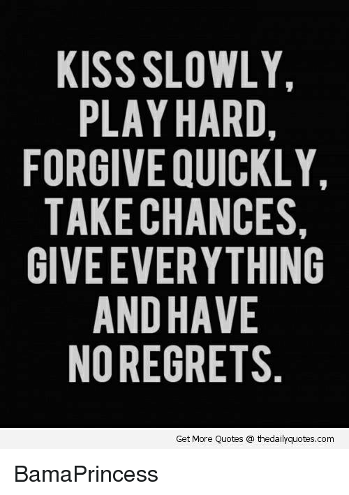 no regret: KISS SLOWLY.  PLAY HARD,  FORGIVE QUICKLY,  TAKE CHANCES,  GIVEEVERYTHING  AND HAVE  NO REGRETS  Get More Quotes thedailyquotes.com BamaPrincess