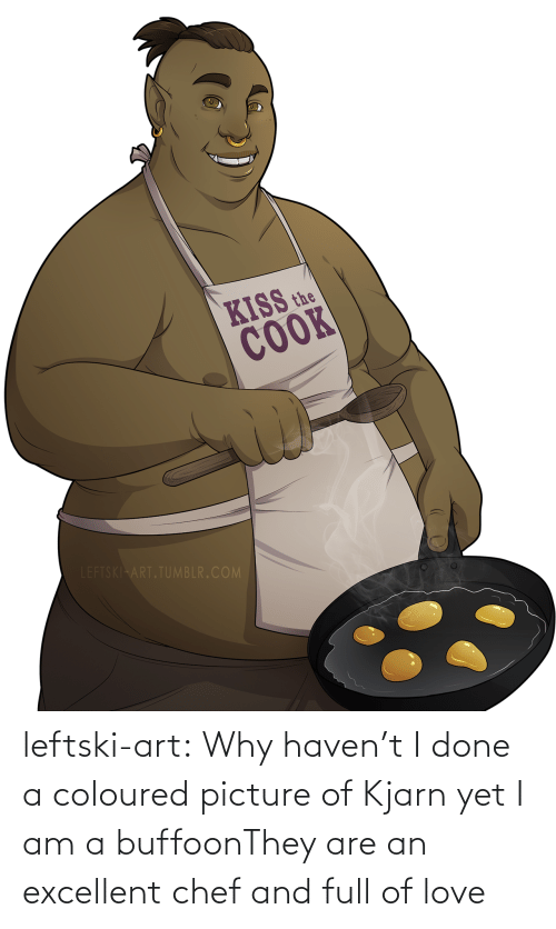 Chef: KISS the  COOK  LEFTSKI ART.TUMBLR.COM leftski-art:  Why haven't I done a coloured picture of Kjarn yet I am a buffoonThey are an excellent chef and full of love