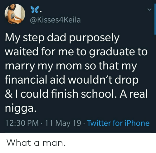 Financial Aid: @Kisses4Keila  My step dad purposely  waited for me to graduate to  marry my mom so that my  financial aid wouldn't drop  & I cOuld finish school. A real  nigga  12:30 PM 11 May 19 Twitter for iPhone What a man.