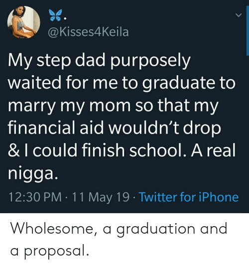 Financial Aid: @Kisses4Keila  My step dad purposely  waited for me to graduate to  marry my mom so that my  financial aid wouldn't drop  & I cOuld finish school. A real  nigga  12:30 PM 11 May 19 Twitter for iPhone Wholesome, a graduation and a proposal.