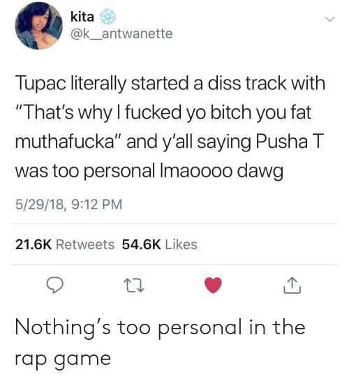 "Bitch, Diss, and Pusha T.: kita  ak antwanette  Tupac literally started a diss track with  That's why I fucked yo bitch you fat  muthafucka"" and y'all saying Pusha T  was too personal Imaoooo dawg  5/29/18, 9:12 PM  21.6K Retweets 54.6K Likes Nothing's too personal in the rap game"