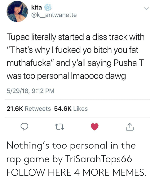 "Bitch, Dank, and Diss: kita  @k_antwanette  Tupac literally started a diss track with  ""That's why I fucked yo bitch you fat  muthafucka"" and y'all saying Pusha T  was too personal Imaoooo dawg  5/29/18, 9:12 PM  21.6K Retweets 54.6K Likes Nothing's too personal in the rap game by TriSarahTops66 FOLLOW HERE 4 MORE MEMES."