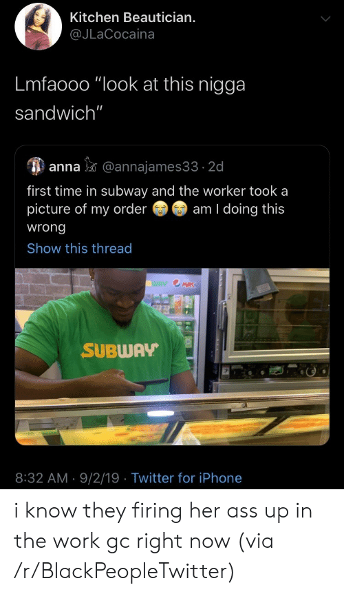 """Anna: Kitchen Beautician.  @JLaCocaina  Lmfaooo """"look at this nigga  sandwich""""  anna@annajames33 2d  first time in subway and the worker took a  picture of my order  am I doing this  wrong  Show this thread  WAY OMRK  SUBWAY  8:32 AM 9/2/19 Twitter for iPhone i know they firing her ass up in the work gc right now (via /r/BlackPeopleTwitter)"""