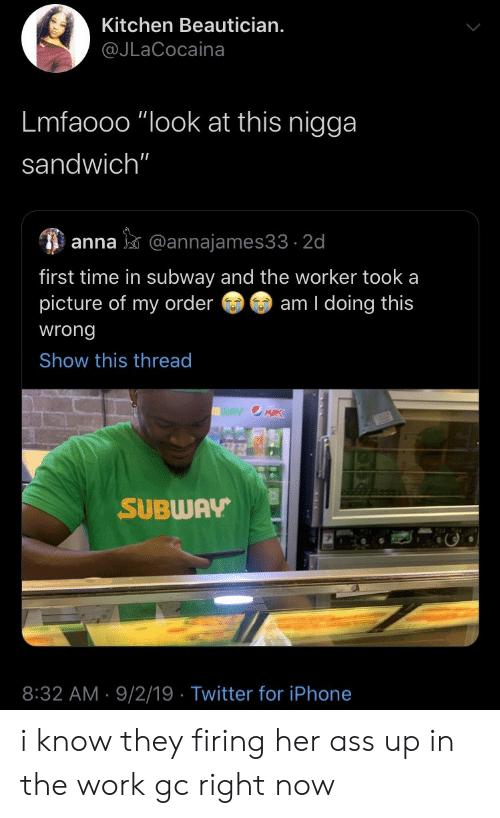 """Anna: Kitchen Beautician.  @JLaCocaina  Lmfaooo """"look at this nigga  sandwich""""  anna@annajames33 2d  first time in subway and the worker took a  picture of my order  am I doing this  wrong  Show this thread  WAY OMRK  SUBWAY  8:32 AM 9/2/19 Twitter for iPhone i know they firing her ass up in the work gc right now"""