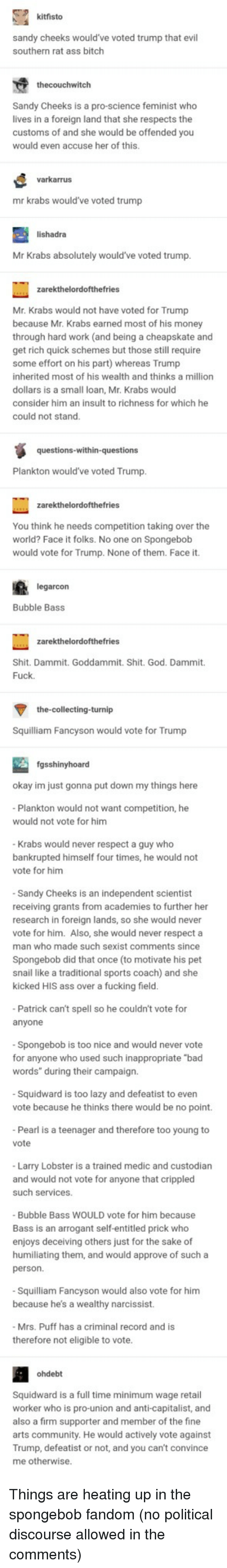 "Put Down: kitfisto  sandy cheeks would've voted trump that evil  southern rat ass bitch  thecouchwitch  Sandy Cheeks is a pro-science feminist who  lives in a foreign land that she respects the  customs of and she would be offended you  would even accuse her of this.  varkarrus  mr krabs would've voted trump  lishadra  Mr Krabs absolutely would've voted trump  Mr. Krabs would not have voted for Trump  because Mr. Krabs earned most of his money  through hard work (and being a cheapskate and  get rich quick schemes but those still require  some effort on his part) whereas Trump  inherited most of his wealth and thinks a million  dollars is a small loan, Mr. Krabs would  consider him an insult to richness for which he  could not stand  Plankton would've voted Trump  You think he needs competition taking over the  world? Face it folks. No one on Spongebob  would vote for Trump. None of them. Face it.  arcon  Bubble Bass  Shit. Dammit. Goddammit. Shit. God. Dammit.  Fuck  the-collecting-turnip  Squilliam Fancyson would vote for Trump  fgsshinyhoard  okay im just gonna put down my things here  Plankton would not want competition, he  would not vote for him  Krabs would never respect a guy who  bankrupted himself four times, he would not  vote for him  Sandy Cheeks is an independent scientist  receiving grants from academies to further her  research in foreign lands, so she would never  vote for him. Also, she would never respect a  man who made such sexist comments since  Spongebob did that once (to motivate his pet  snail like a traditional sports coach) and she  kicked HIS ass over a fucking field  Patrick can't spell so he couldn't vote for  anyone  Spongebob is too nice and would never vote  for anyone who used such inappropriate ""bad  words"" during their campaign.  Squidward is too lazy and defeatist to even  vote because he thinks there would be no point.  Pearl is a teenager and therefore too young to  vote  Larry Lobster is a trained medic and custodian  and would not vote for anyone that crippled  such services  Bubble Bass WOULD vote for him because  Bass is an arrogant self-entitled prick who  enjoys deceiving others just for the sake of  humiliating them, and would approve of such a  person.  Squilliam Fancyson would also vote for him  because he's a wealthy narcissist.  Mrs. Puff has a criminal record and is  therefore not eligible to vote  ohdebt  Squidward is a full time minimum wage retail  worker who is pro-union and anti-capitalist, and  also a firm supporter and member of the fine  arts community. He would actively vote against  Trump, defeatist or not, and you can't convince  me otherwise Things are heating up in the spongebob fandom (no political discourse allowed in the comments)"