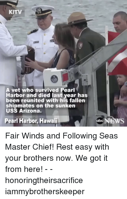 master chief: KITV  A vet who survived Pearl  Harbor and died last year has  been reunited with his fallen  shipmates on the sunken  USS Arizona.  Pearl Harbor, Hawaii  abc  NEWS Fair Winds and Following Seas Master Chief! Rest easy with your brothers now. We got it from here! - - honoringtheirsacrifice iammybrotherskeeper