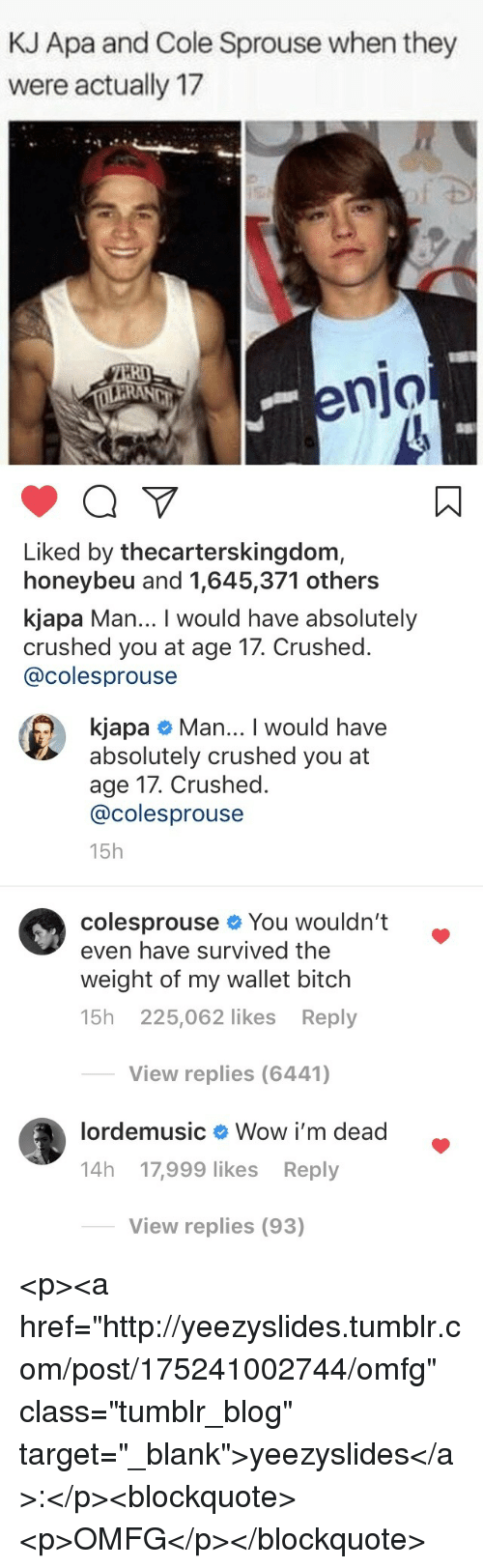 "apa: KJ Apa and Cole Sprouse when they  were actually 17  RI  enjo  Liked by thecarterskingdom,  honeybeu and 1,645,371 others  kjapa Man... I would have absolutely  crushed you at age 17. Crushed.  @colesprouse   kjapa # Man I would have  absolutely crushed you at  age 17. Crushed.  @colesprouse  15h  colesprouse You wouldn't .  even have survived the  weight of my wallet bitch  15h 225,062 likes Reply  View replies (6441)  lordemusic  Wow i'm dead  14h 17,999 likes Reply  View replies (93) <p><a href=""http://yeezyslides.tumblr.com/post/175241002744/omfg"" class=""tumblr_blog"" target=""_blank"">yeezyslides</a>:</p><blockquote><p>OMFG</p></blockquote>"