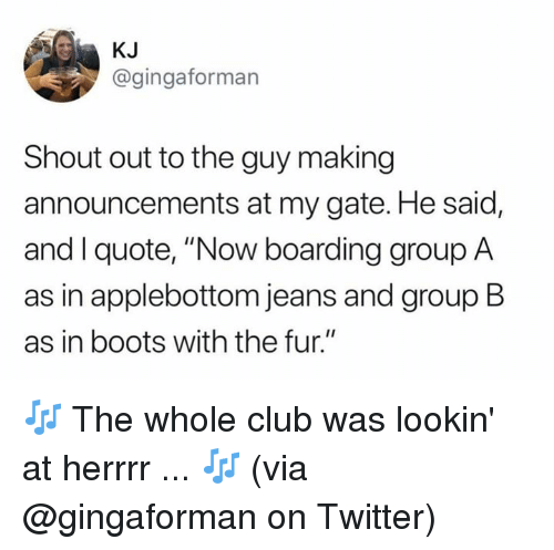 """Club, Dank, and Twitter: KJ  @gingaforman  Shout out to the guy making  announcements at my gate. He said,  and I quote, """"Now boarding group A  as in applebottom jeans and group B  as in boots with the fur."""" 🎶 The whole club was lookin' at herrrr ... 🎶  (via @gingaforman on Twitter)"""