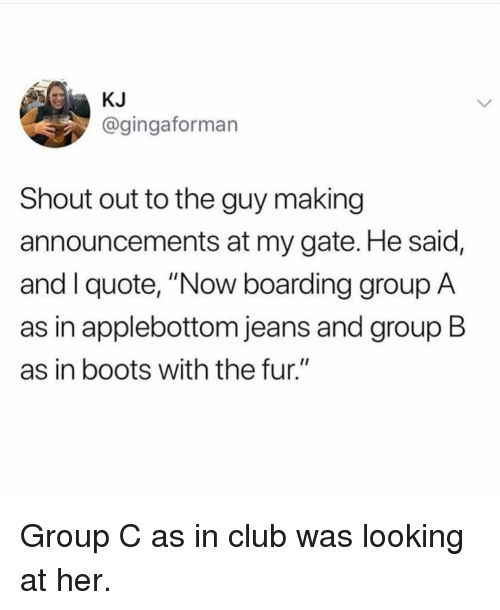 """Club, Boots, and Girl Memes: KJ  @gingaforman  Shout out to the guy making  announcements at my gate. He said,  and I quote, """"Now boarding group A  as in applebottom jeans and group B  as in boots with the fur."""" Group C as in club was looking at her."""