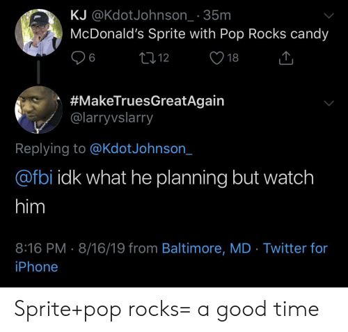Candy, Fbi, and Iphone: KJ @KdotJohnson_ 35m  McDonald's Sprite with Pop Rocks candy  L12  6  18  #MakeTruesGreatAgain  @larryvslarry  Replying to @KdotJohnson_  @fbi idk what he planning but watch  him  8:16 PM 8/16/19 from Baltimore, MD Twitter for  iPhone Sprite+pop rocks= a good time