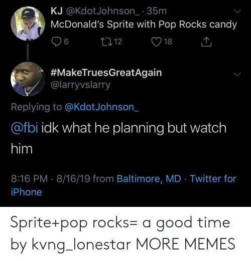 Candy, Dank, and Fbi: KJ @KdotJohnson_ 35m  McDonald's Sprite with Pop Rocks candy  L12  6  18  #MakeTruesGreatAgain  @larryvslarry  Replying to @KdotJohnson_  @fbi idk what he planning but watch  him  8:16 PM 8/16/19 from Baltimore, MD Twitter for  iPhone Sprite+pop rocks= a good time by kvng_lonestar MORE MEMES