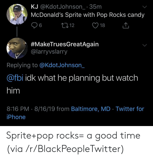 Blackpeopletwitter, Candy, and Fbi: KJ @KdotJohnson_ 35m  McDonald's Sprite with Pop Rocks candy  L12  6  18  #MakeTruesGreatAgain  @larryvslarry  Replying to @KdotJohnson_  @fbi idk what he planning but watch  him  8:16 PM 8/16/19 from Baltimore, MD Twitter for  iPhone Sprite+pop rocks= a good time (via /r/BlackPeopleTwitter)