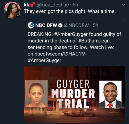 Murder: kk @kiaa_deshae · 5h  They even got the pics right. What a time.  NBC DFW O @NBCDFW · 5h  BREAKING: #AmberGuyger found guilty of  murder in the death of #BothamJean;  sentencing phase to follow. Watch live:  on.nbcdfw.com/t9HAC1M  #AmberGuyger  GUYGER  MURDER  ITRIAL