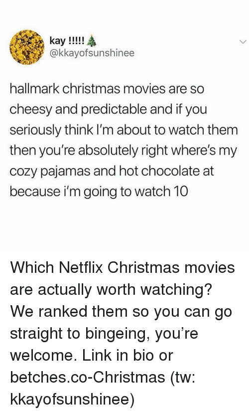 bingeing: @kkayofsunshinee  hallmark christmas movies are so  cheesy and predictable and if you  seriously think I'm about to watch them  then you're absolutely right where's my  cozy pajamas and hot chocolate at  because i'm going to watch 10 Which Netflix Christmas movies are actually worth watching? We ranked them so you can go straight to bingeing, you're welcome. Link in bio or betches.co-Christmas (tw: kkayofsunshinee)