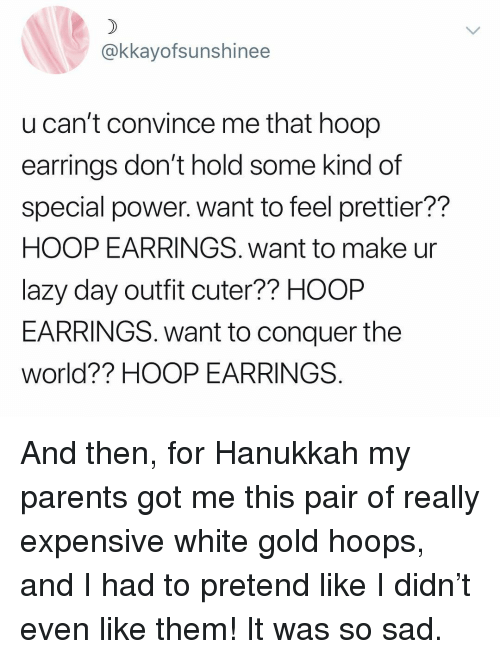 Lazy, Parents, and Hanukkah: @kkayofsunshinee  u can't convince me that hoop  earrings don't hold some kind of  special power. want to feel prettier??  HOOP EARRINGS. want to make ur  lazy day outfit cuter?? HOOP  EARRINGS. want to conquer the  world?? HOOP EARRINGS And then, for Hanukkah my parents got me this pair of really expensive white gold hoops, and I had to pretend like I didn't even like them! It was so sad.