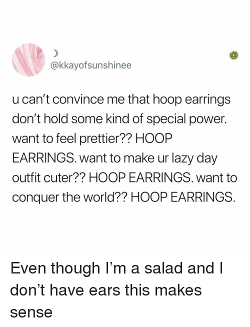 Lazy, Memes, and Power: @kkayofsunshinee  u can't convince me that hoop earrings  don't hold some kind of special power.  want to feel prettier?? HOOP  EARRINGS. want to make ur lazy day  outfit cuter?? HOOP EARRINGS. want to  conquer the world?? HOOP EARRINGS Even though I'm a salad and I don't have ears this makes sense
