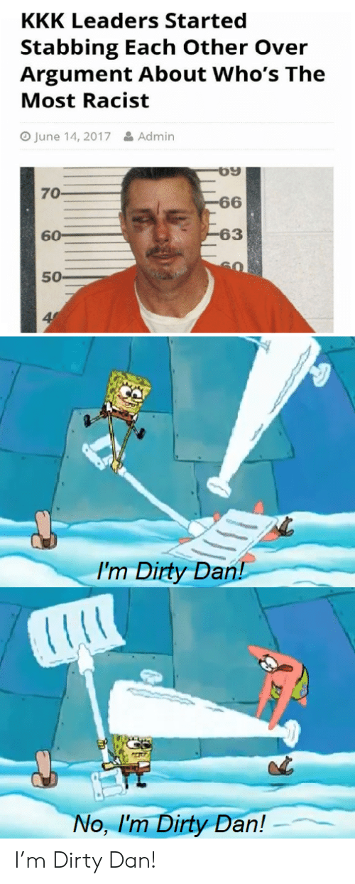 stabbing: KKK Leaders Started  Stabbing Each Other Over  Argument About Who's The  Most Racist  June 14, 2017  &Admin  70  -66  -63  60  50  I'm Dirty Dan!  No, I'm Dirty Dan! I'm Dirty Dan!