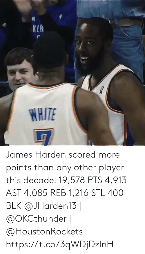 harden: KLA  WAITE James Harden scored more points than any other player this decade!   19,578 PTS 4,913 AST 4,085 REB 1,216 STL 400 BLK   @JHarden13 | @OKCthunder | @HoustonRockets   https://t.co/3qWDjDzlnH