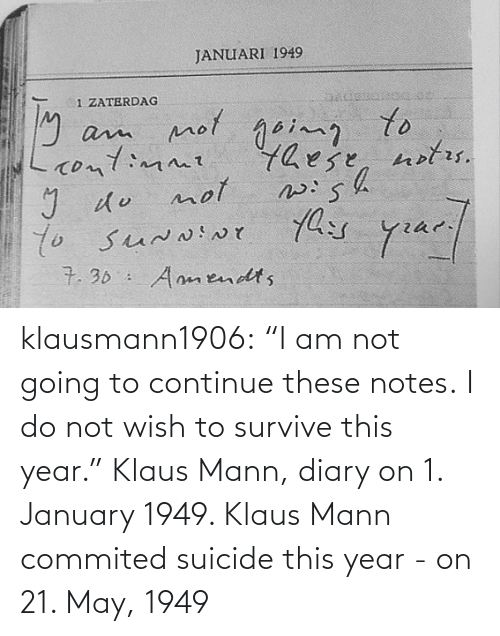 "year: klausmann1906:  ""I am not going to continue these notes. I do not wish to survive this year."" Klaus Mann, diary on 1. January 1949. Klaus Mann commited suicide this year - on 21. May, 1949"