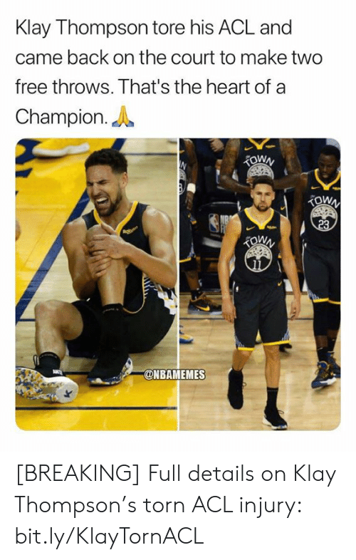 Nbamemes: Klay Thompson tore his ACL and  came back on the court to make two  free throws. That's the heart of a  Champion.  TOWN  TOWN  23  @NBAMEMES [BREAKING] Full details on Klay Thompson's torn ACL injury: bit.ly/KlayTornACL