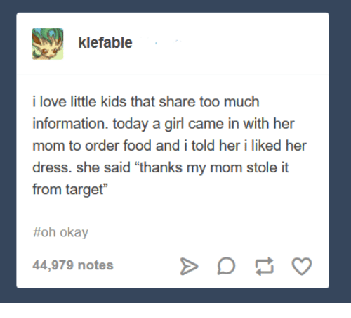 """Hers I: klefable  i love little kids that share too much  information. today a girl came in with her  mom to order food and i told her i liked her  dress. she said """"thanks my mom stole it  from target""""  #oh okay  44,979 notes"""