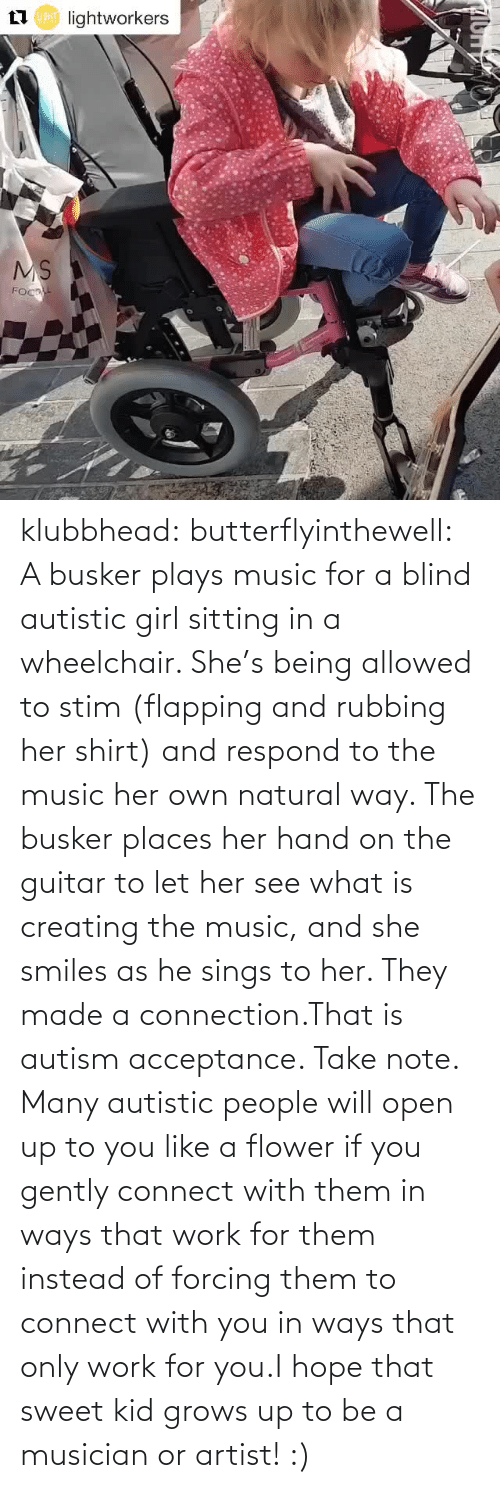 Ways: klubbhead: butterflyinthewell: A busker plays music for a blind autistic girl sitting in a wheelchair. She's being allowed to stim (flapping and rubbing her shirt) and respond to the music her own natural way. The busker places her hand on the guitar to let her see what is creating the music, and she smiles as he sings to her. They made a connection.That is autism acceptance. Take note. Many autistic people will open up to you like a flower if you gently connect with them in ways that work for them instead of forcing them to connect with you in ways that only work for you.I hope that sweet kid grows up to be a musician or artist! :)