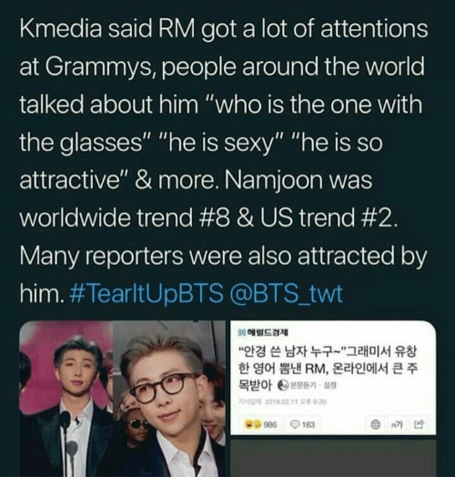 "Grammys: Kmedia said RM got a lot of attentions  at Grammys, people around the world  talked about him ""who is the one with  the glasses"" ""he is sexy"" ""he is so  attractive"" & more. Namjoon was  worldwide trend #8 & US trend #2  Many reporters were also attracted by  him. #TearltUpBTS @BTS.twt  헤럴드경제  ""안경 쓴 남자 누구-',그래미서 유창  한 영어 뽐낸 RM, 온라인에서 큰 주  목받아 ee본문듣기, 설정  가사업력 2019.02. tt 오후9:20  986-183  @nM凶"