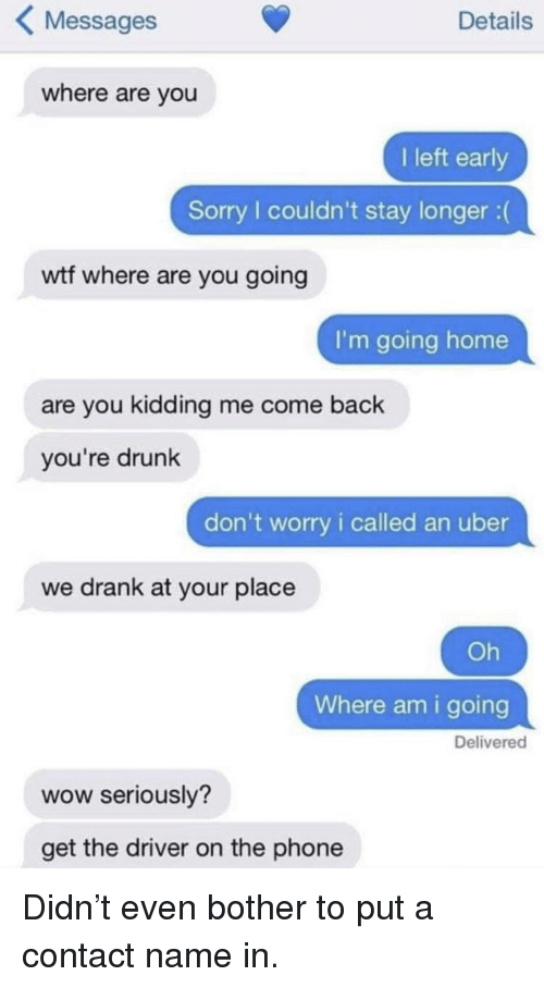 Drunk, Phone, and Sorry: KMessages  Details  where are you  I left early  Sorry I couldn't stay longer :(  wtf where are you going  I'm going home  are you kidding me come back  you're drunk  don't worry i called an uber  we drank at your place  Oh  Where am i going  Delivered  wow seriously?  get the driver on the phone