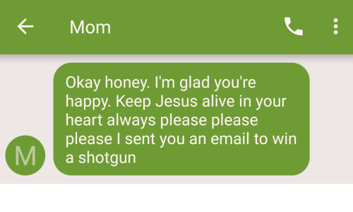 please please please: KMom  Okay honey. I'm glad you're  happy. Keep Jesus alive in your  heart always please please  please I sent you an email to win  M a shotgun