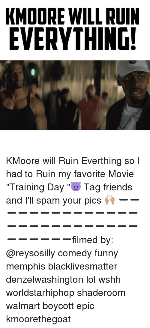 "Black Lives Matter, Friends, and Funny: KMOORE WILL RUIN  EVERYTHING! KMoore will Ruin Everthing so I had to Ruin my favorite Movie ""Training Day ""😈 Tag friends and I'll spam your pics 🙌🏽 ➖➖➖➖➖➖➖➖➖➖➖➖➖➖➖➖➖➖➖➖➖➖➖➖➖➖➖➖➖➖➖➖filmed by: @reysosilly comedy funny memphis blacklivesmatter denzelwashington lol wshh worldstarhiphop shaderoom walmart boycott epic kmoorethegoat"