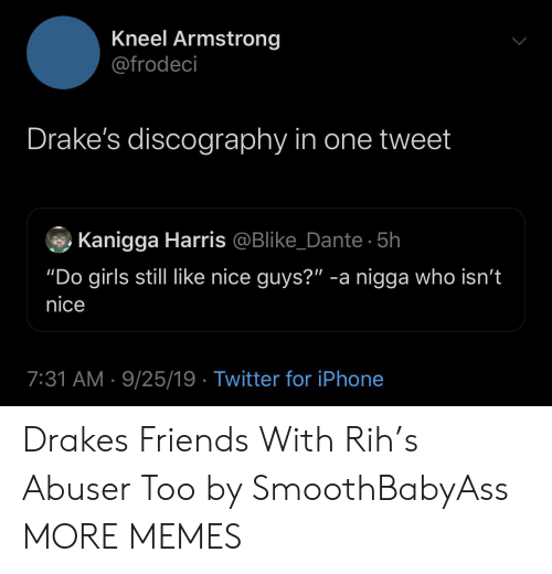 """dante: Kneel Armstrong  @frodeci  Drake's discography in one tweet  Kanigga Harris @Blike_Dante 5h  """"Do girls still like nice guys?"""" -a nigga who isn't  nice  7:31 AM 9/25/19 Twitter for iPhone Drakes Friends With Rih's Abuser Too by SmoothBabyAss MORE MEMES"""