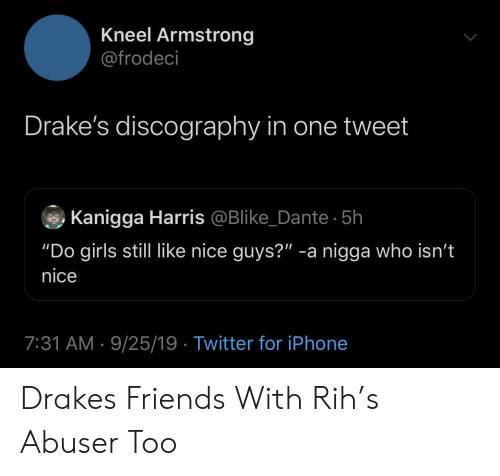 """dante: Kneel Armstrong  @frodeci  Drake's discography in one tweet  Kanigga Harris @Blike_Dante 5h  """"Do girls still like nice guys?"""" -a nigga who isn't  nice  7:31 AM 9/25/19 Twitter for iPhone Drakes Friends With Rih's Abuser Too"""
