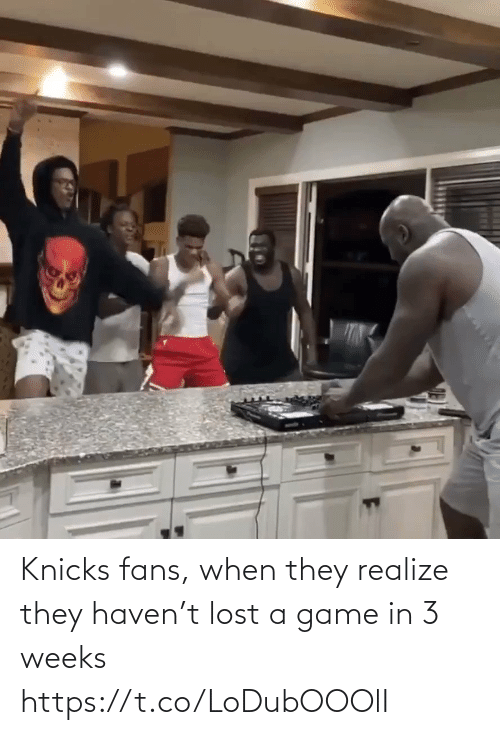 realize: Knicks fans, when they realize they haven't lost a game in 3 weeks https://t.co/LoDubOOOlI