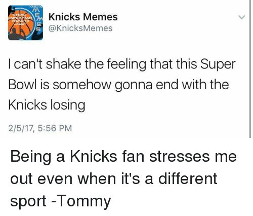 tommys: Knicks Memes  @Knicks Memes  I can't shake the feelingthat this Super  Bowl is somehow gonna end with the  Knicks losing  2/5/17, 5:56 PM Being a Knicks fan stresses me out even when it's a different sport  -Tommy