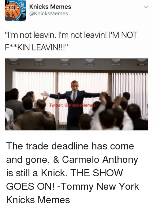 "Carmelo Anthony, New York Knicks, and New York: Knicks Memes  @Knicks Memes  ""I'm not leavin. I'm not leavin! I'M NOT  F* *KIN LEAVIN!!!""  Twitter:  Knicks  Mem The trade deadline has come and gone, & Carmelo Anthony is still a Knick. THE SHOW GOES ON!  -Tommy  New York Knicks Memes"