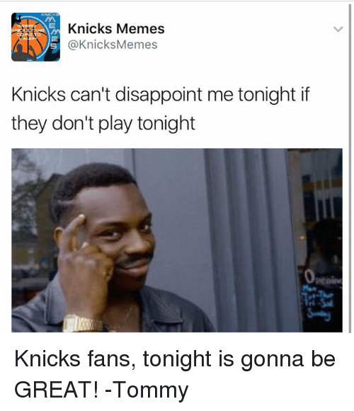 tommys: Knicks Memes  @Knicks Memes  Knicks can't disappoint me tonight if  they don't play tonight Knicks fans, tonight is gonna be GREAT!  -Tommy